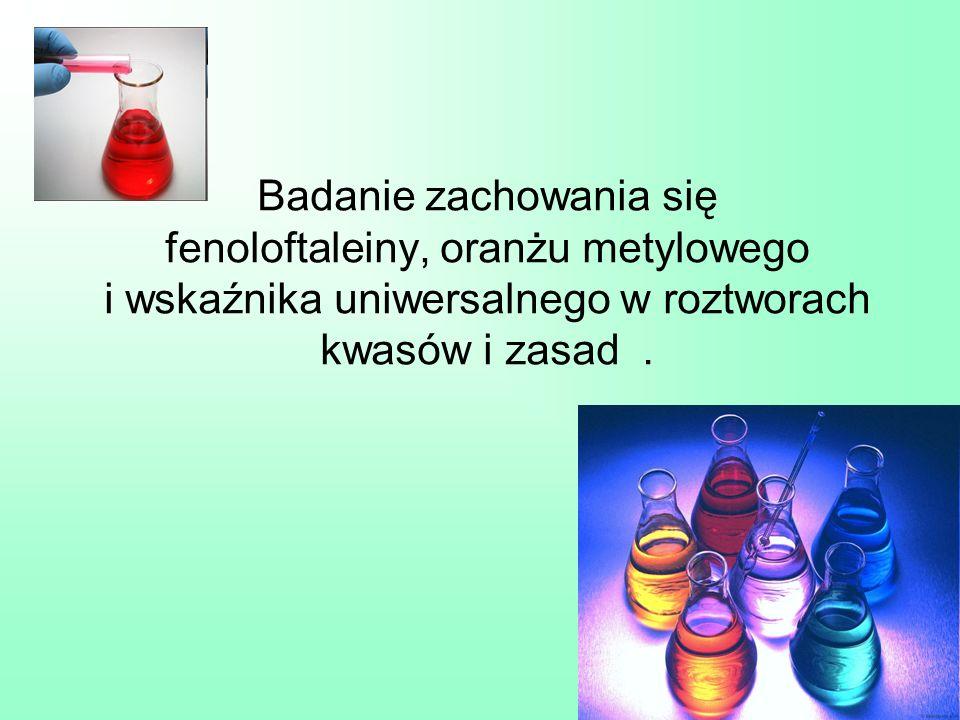 Badanie zachowania się fenoloftaleiny, oranżu metylowego i wskaźnika uniwersalnego w roztworach kwasów i zasad .