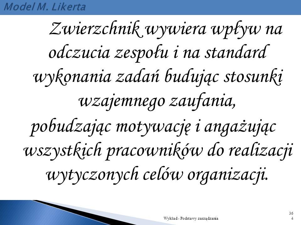 Model M. Likerta Zwierzchnik wywiera wpływ na odczucia zespołu i na standard wykonania zadań budując stosunki wzajemnego zaufania,