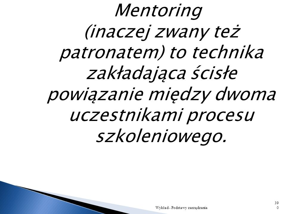 Mentoring (inaczej zwany też patronatem) to technika zakładająca ścisłe powiązanie między dwoma uczestnikami procesu szkoleniowego.