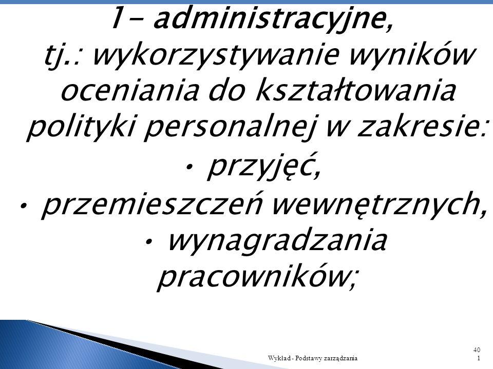 1- administracyjne, tj.: wykorzystywanie wyników oceniania do kształtowania polityki personalnej w zakresie: • przyjęć, • przemieszczeń wewnętrznych, • wynagradzania pracowników;