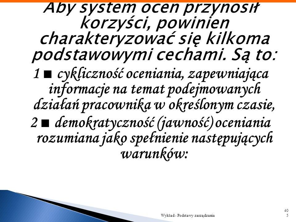 Aby system ocen przynosił korzyści, powinien charakteryzować się kilkoma podstawowymi cechami. Są to: 1 ■ cykliczność oceniania, zapewniająca informacje na temat podejmowanych działań pracownika w określonym czasie, 2 ■ demokratyczność (jawność) oceniania rozumiana jako spełnienie następujących warunków: