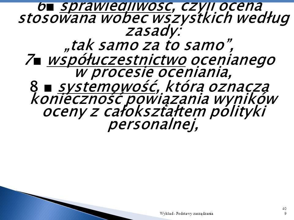 """6■ sprawiedliwość, czyli ocena stosowana wobec wszystkich według zasady: """"tak samo za to samo , 7■ współuczestnictwo ocenianego w procesie oceniania, 8 ■ systemowość, która oznacza konieczność powiązania wyników oceny z całokształtem polityki personalnej,"""