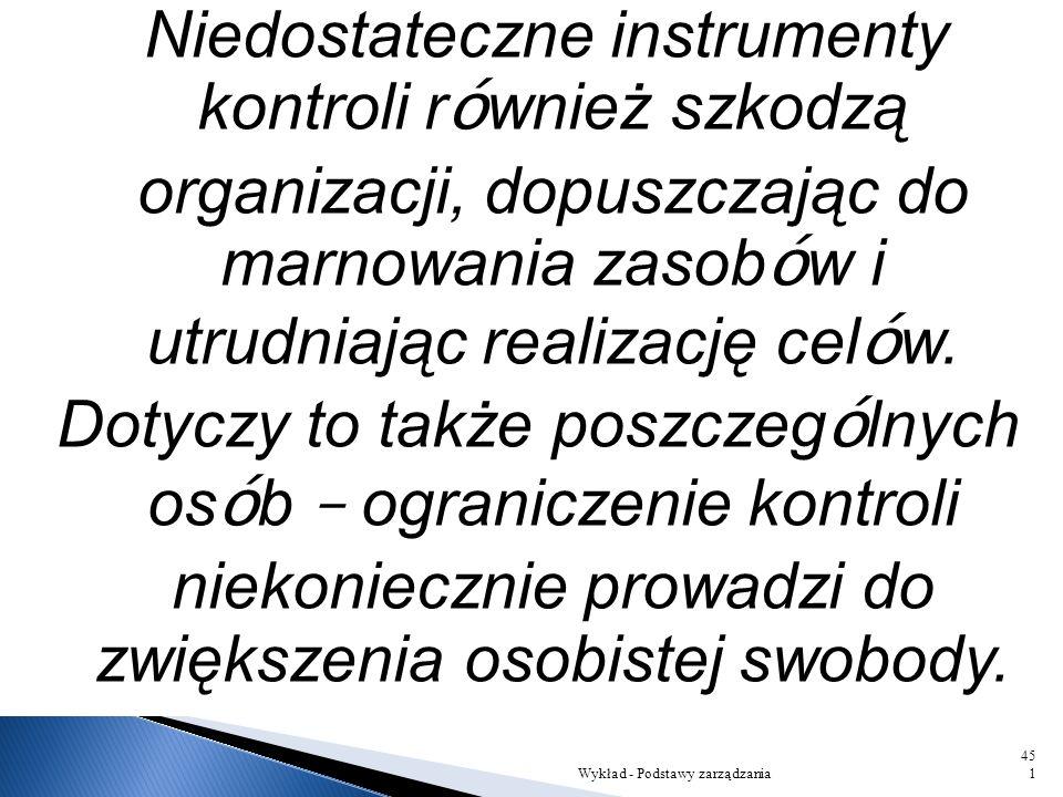 Niedostateczne instrumenty kontroli również szkodzą organizacji, dopuszczając do marnowania zasobów i utrudniając realizację celów. Dotyczy to także poszczególnych osób – ograniczenie kontroli niekoniecznie prowadzi do zwiększenia osobistej swobody.