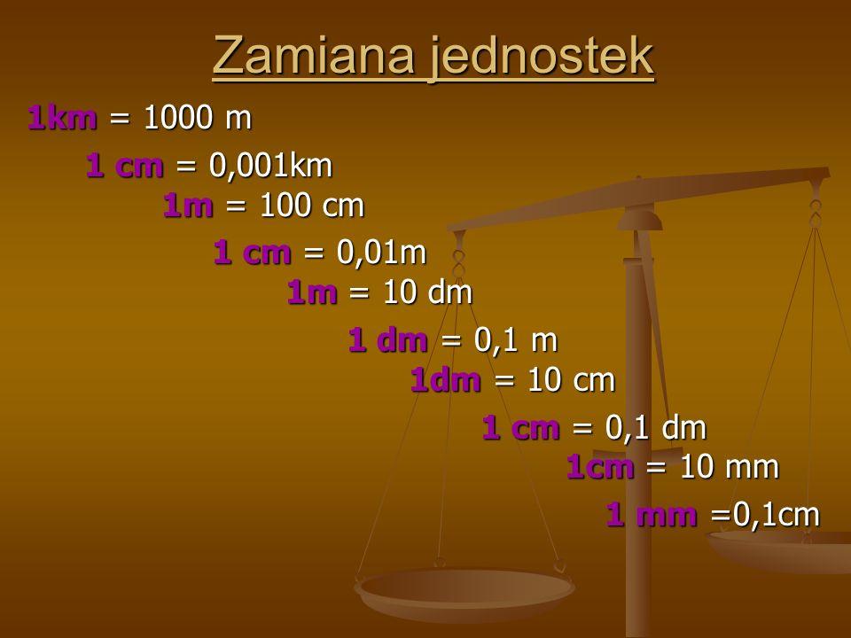 Zamiana jednostek 1km = 1000 m 1 cm = 0,001km 1m = 100 cm