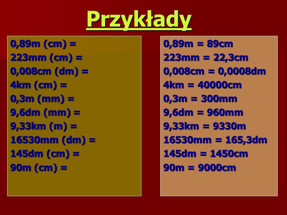 Przykłady 0,89m (cm) = 223mm (cm) = 0,008cm (dm) = 4km (cm) =