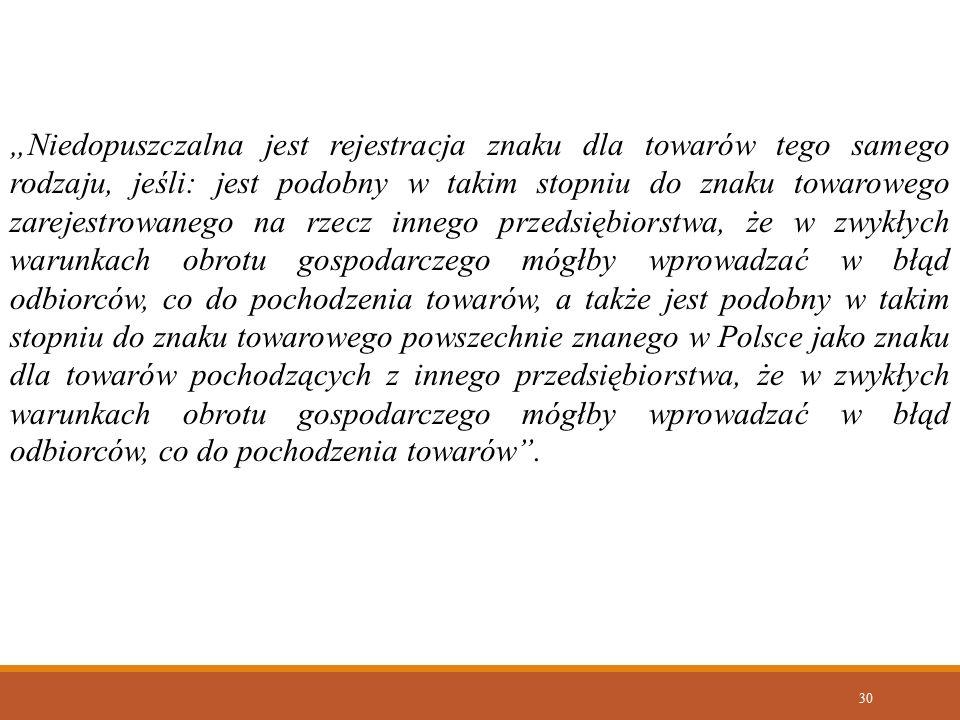 """""""Niedopuszczalna jest rejestracja znaku dla towarów tego samego rodzaju, jeśli: jest podobny w takim stopniu do znaku towarowego zarejestrowanego na rzecz innego przedsiębiorstwa, że w zwykłych warunkach obrotu gospodarczego mógłby wprowadzać w błąd odbiorców, co do pochodzenia towarów, a także jest podobny w takim stopniu do znaku towarowego powszechnie znanego w Polsce jako znaku dla towarów pochodzących z innego przedsiębiorstwa, że w zwykłych warunkach obrotu gospodarczego mógłby wprowadzać w błąd odbiorców, co do pochodzenia towarów ."""