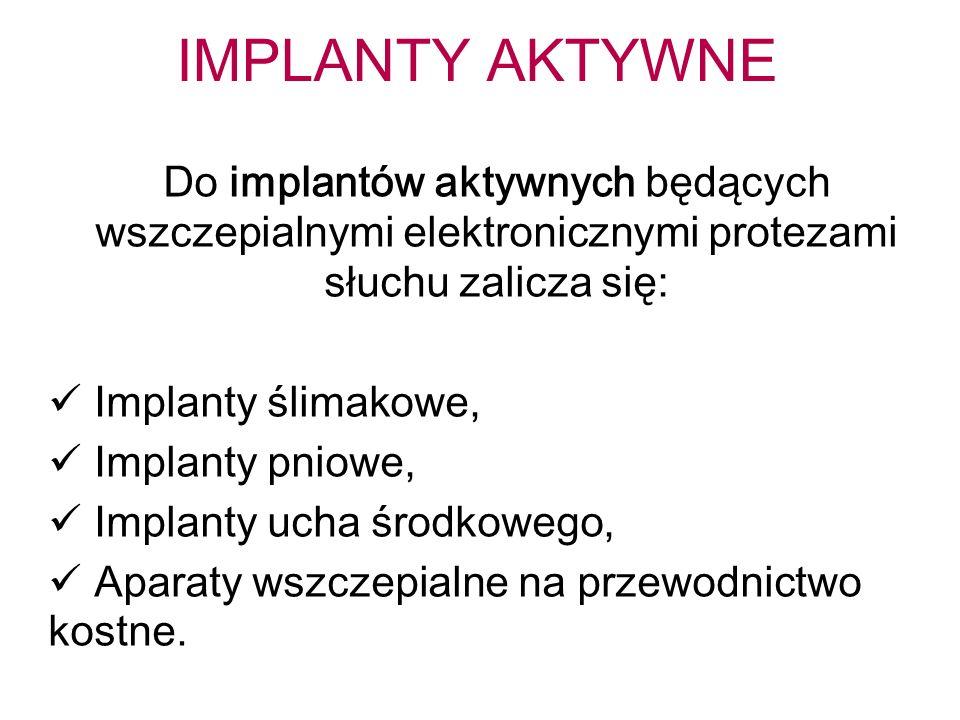 IMPLANTY AKTYWNE Do implantów aktywnych będących wszczepialnymi elektronicznymi protezami słuchu zalicza się:
