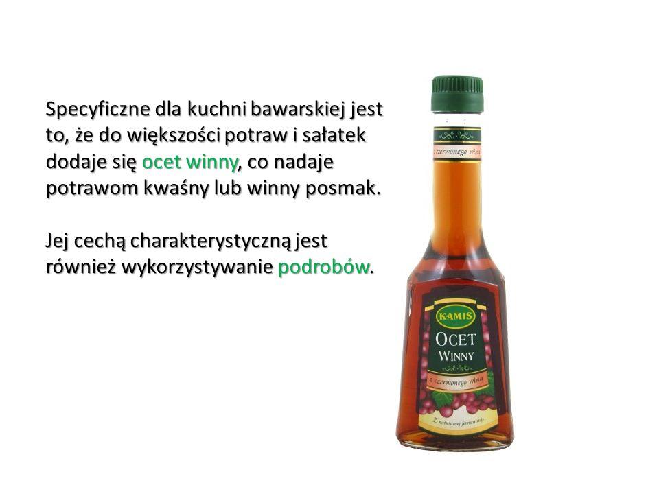 Specyficzne dla kuchni bawarskiej jest to, że do większości potraw i sałatek dodaje się ocet winny, co nadaje potrawom kwaśny lub winny posmak.