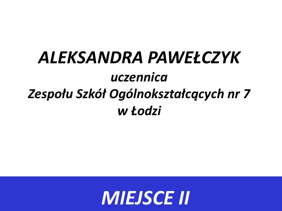 ALEKSANDRA PAWEŁCZYK uczennica Zespołu Szkół Ogólnokształcących nr 7 w Łodzi