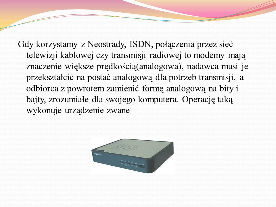Gdy korzystamy z Neostrady, ISDN, połączenia przez sieć telewizji kablowej czy transmisji radiowej to modemy mają znaczenie większe prędkością(analogowa), nadawca musi je przekształcić na postać analogową dla potrzeb transmisji, a odbiorca z powrotem zamienić formę analogową na bity i bajty, zrozumiałe dla swojego komputera.