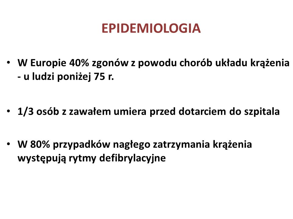 EPIDEMIOLOGIA W Europie 40% zgonów z powodu chorób układu krążenia - u ludzi poniżej 75 r. 1/3 osób z zawałem umiera przed dotarciem do szpitala.