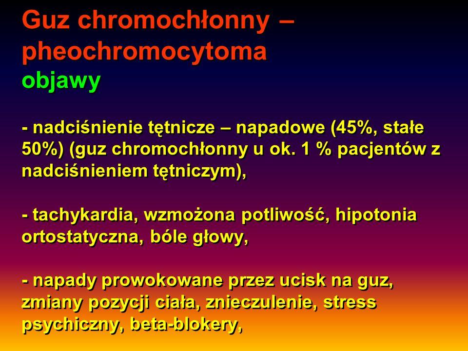 Guz chromochłonny – pheochromocytoma objawy - nadciśnienie tętnicze – napadowe (45%, stałe 50%) (guz chromochłonny u ok.