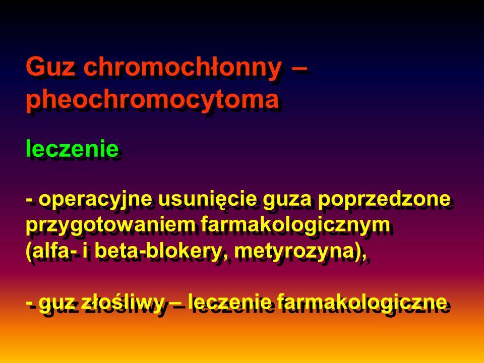 Guz chromochłonny – pheochromocytoma leczenie - operacyjne usunięcie guza poprzedzone przygotowaniem farmakologicznym (alfa- i beta-blokery, metyrozyna), - guz złośliwy – leczenie farmakologiczne
