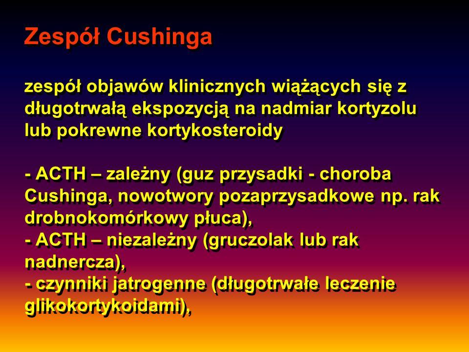 Zespół Cushinga zespół objawów klinicznych wiążących się z długotrwałą ekspozycją na nadmiar kortyzolu lub pokrewne kortykosteroidy - ACTH – zależny (guz przysadki - choroba Cushinga, nowotwory pozaprzysadkowe np.