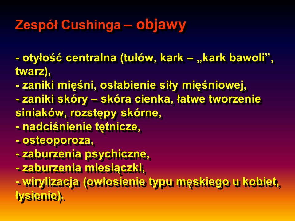 """Zespół Cushinga – objawy - otyłość centralna (tułów, kark – """"kark bawoli , twarz), - zaniki mięśni, osłabienie siły mięśniowej, - zaniki skóry – skóra cienka, łatwe tworzenie siniaków, rozstępy skórne, - nadciśnienie tętnicze, - osteoporoza, - zaburzenia psychiczne, - zaburzenia miesiączki, - wirylizacja (owłosienie typu męskiego u kobiet, łysienie)."""