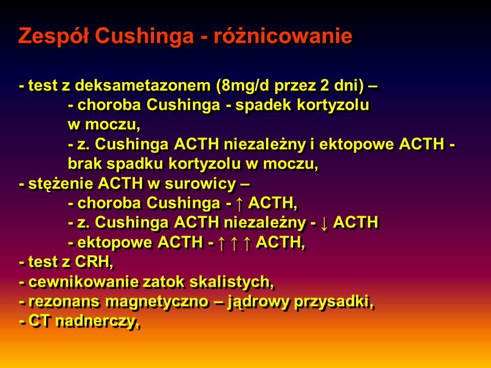 Zespół Cushinga - różnicowanie - test z deksametazonem (8mg/d przez 2 dni) – - choroba Cushinga - spadek kortyzolu w moczu, - z.