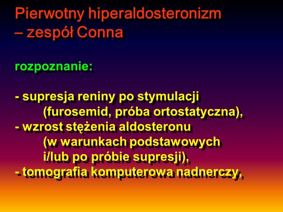 Pierwotny hiperaldosteronizm – zespół Conna rozpoznanie: - supresja reniny po stymulacji (furosemid, próba ortostatyczna), - wzrost stężenia aldosteronu (w warunkach podstawowych i/lub po próbie supresji), - tomografia komputerowa nadnerczy,