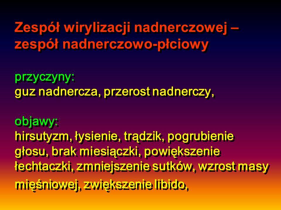 Zespół wirylizacji nadnerczowej – zespół nadnerczowo-płciowy przyczyny: guz nadnercza, przerost nadnerczy, objawy: hirsutyzm, łysienie, trądzik, pogrubienie głosu, brak miesiączki, powiększenie łechtaczki, zmniejszenie sutków, wzrost masy mięśniowej, zwiększenie libido,
