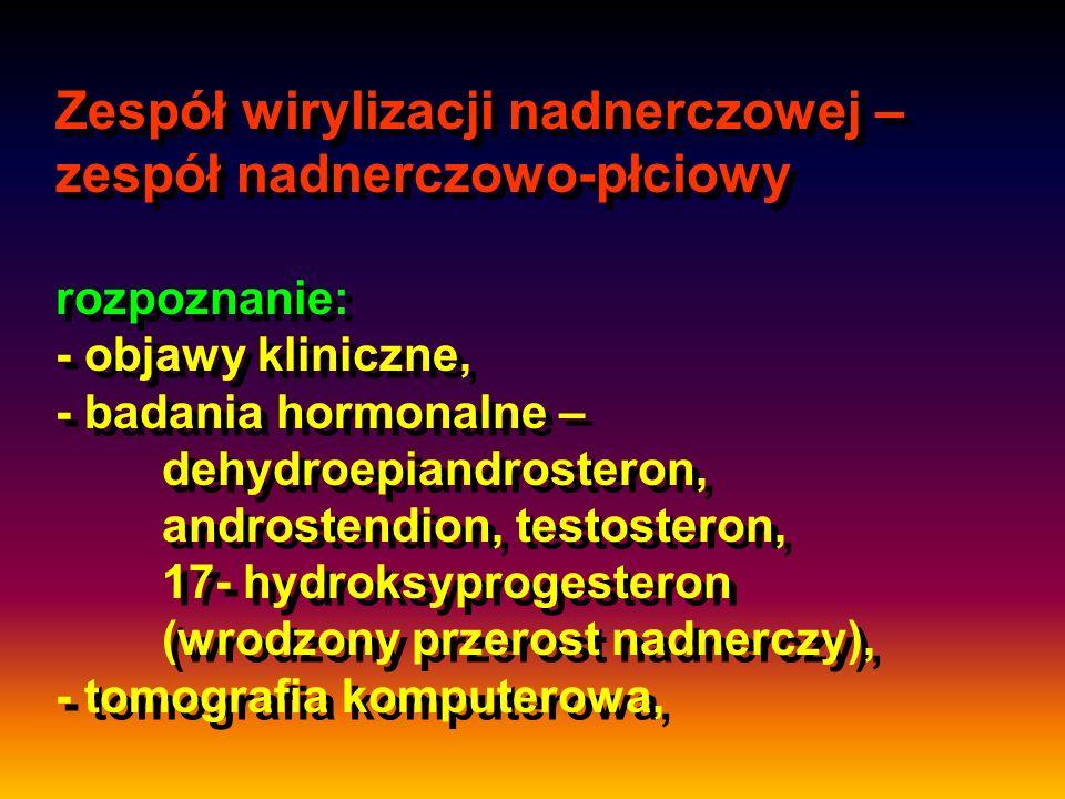 Zespół wirylizacji nadnerczowej – zespół nadnerczowo-płciowy rozpoznanie: - objawy kliniczne, - badania hormonalne – dehydroepiandrosteron, androstendion, testosteron, 17- hydroksyprogesteron (wrodzony przerost nadnerczy), - tomografia komputerowa,