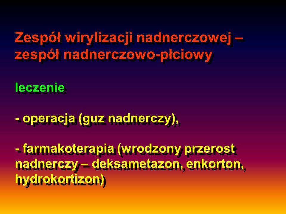 Zespół wirylizacji nadnerczowej – zespół nadnerczowo-płciowy leczenie - operacja (guz nadnerczy), - farmakoterapia (wrodzony przerost nadnerczy – deksametazon, enkorton, hydrokortizon)