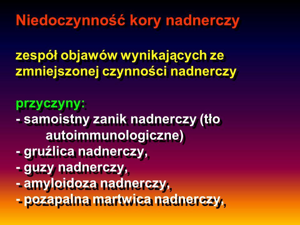 Niedoczynność kory nadnerczy zespół objawów wynikających ze zmniejszonej czynności nadnerczy przyczyny: - samoistny zanik nadnerczy (tło autoimmunologiczne) - gruźlica nadnerczy, - guzy nadnerczy, - amyloidoza nadnerczy, - pozapalna martwica nadnerczy,