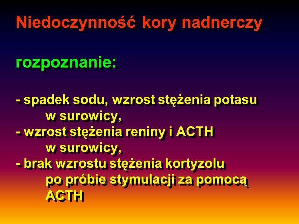 Niedoczynność kory nadnerczy rozpoznanie: - spadek sodu, wzrost stężenia potasu w surowicy, - wzrost stężenia reniny i ACTH w surowicy, - brak wzrostu stężenia kortyzolu po próbie stymulacji za pomocą ACTH