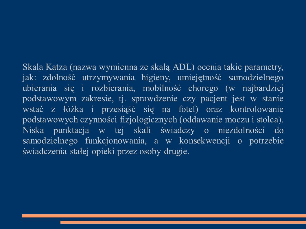 Skala Katza (nazwa wymienna ze skalą ADL) ocenia takie parametry, jak: zdolność utrzymywania higieny, umiejętność samodzielnego ubierania się i rozbierania, mobilność chorego (w najbardziej podstawowym zakresie, tj.