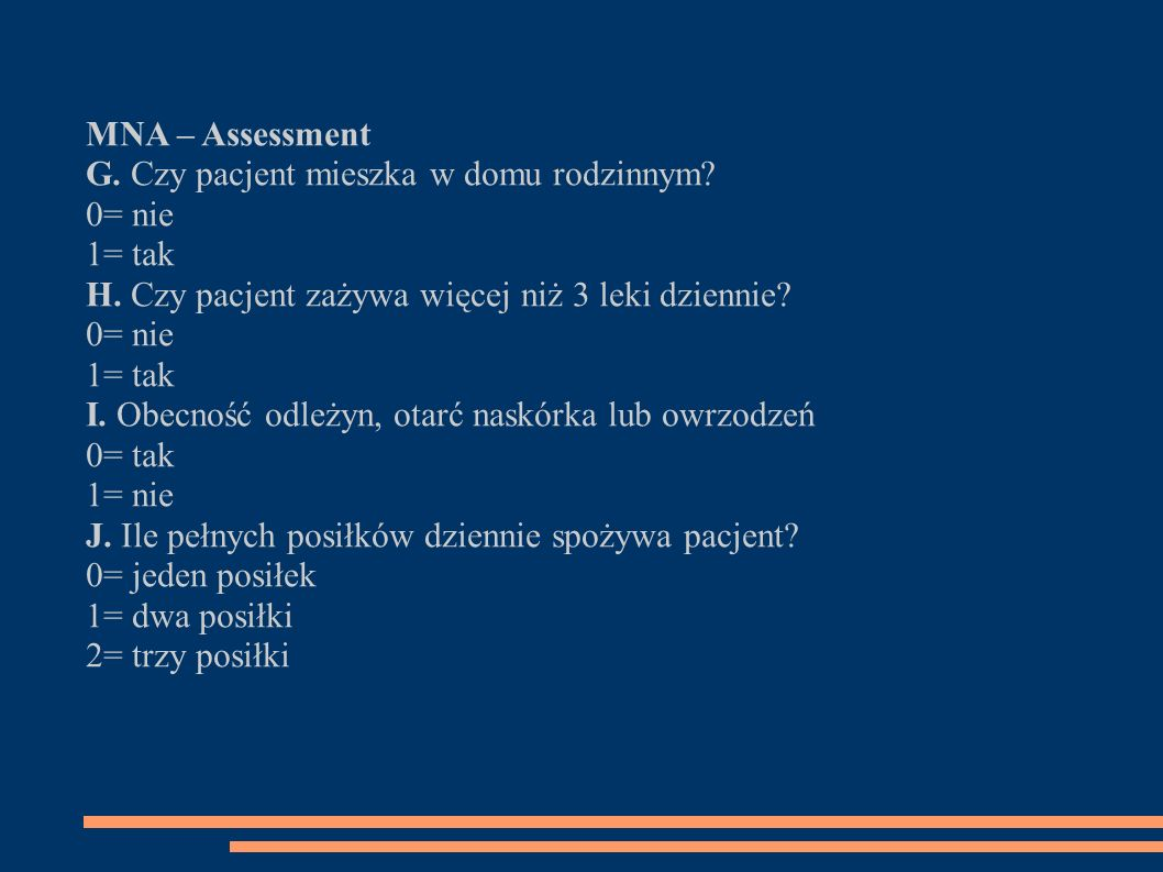 MNA – Assessment G. Czy pacjent mieszka w domu rodzinnym 0= nie. 1= tak. H. Czy pacjent zażywa więcej niż 3 leki dziennie