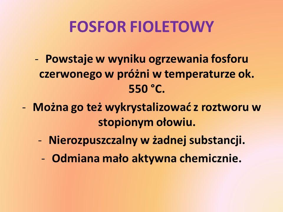 FOSFOR FIOLETOWY Powstaje w wyniku ogrzewania fosforu czerwonego w próżni w temperaturze ok. 550 °C.