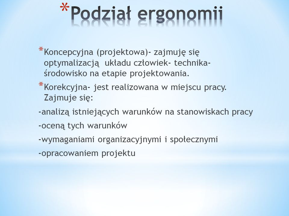 Podział ergonomii Koncepcyjna (projektowa)- zajmuję się optymalizacją układu człowiek- technika- środowisko na etapie projektowania.
