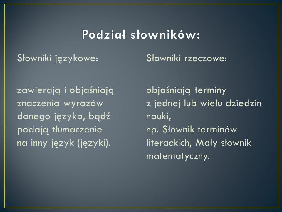 Podział słowników: Słowniki językowe: zawierają i objaśniają znaczenia wyrazów danego języka, bądź podają tłumaczenie na inny język (języki).