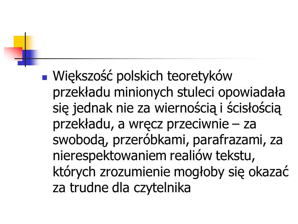 Większość polskich teoretyków przekładu minionych stuleci opowiadała się jednak nie za wiernością i ścisłością przekładu, a wręcz przeciwnie – za swobodą, przeróbkami, parafrazami, za nierespektowaniem realiów tekstu, których zrozumienie mogłoby się okazać za trudne dla czytelnika