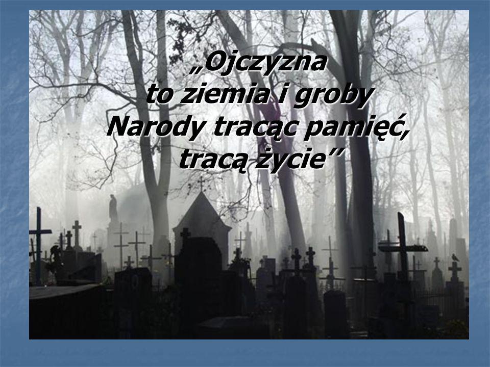 """""""Ojczyzna to ziemia i groby Narody tracąc pamięć, tracą życie''"""