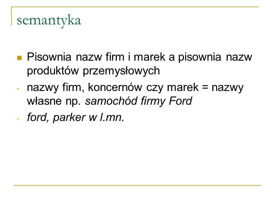 semantyka Pisownia nazw firm i marek a pisownia nazw produktów przemysłowych. nazwy firm, koncernów czy marek = nazwy własne np. samochód firmy Ford.