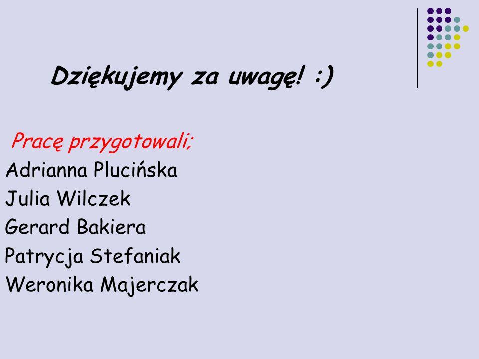 Dziękujemy za uwagę! :) Pracę przygotowali; Adrianna Plucińska. Julia Wilczek. Gerard Bakiera. Patrycja Stefaniak.