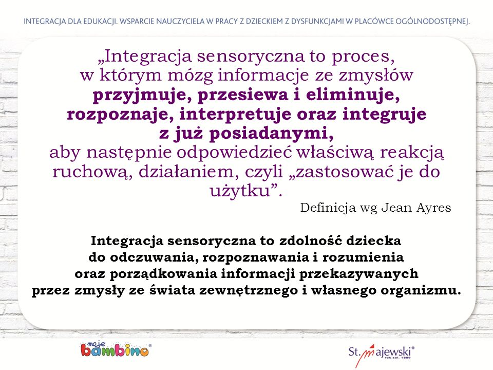 """""""Integracja sensoryczna to proces, w którym mózg informacje ze zmysłów przyjmuje, przesiewa i eliminuje, rozpoznaje, interpretuje oraz integruje z już posiadanymi,"""