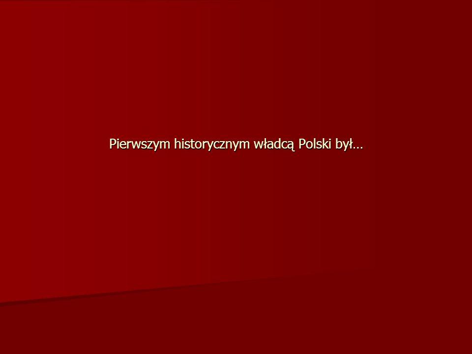 Pierwszym historycznym władcą Polski był…