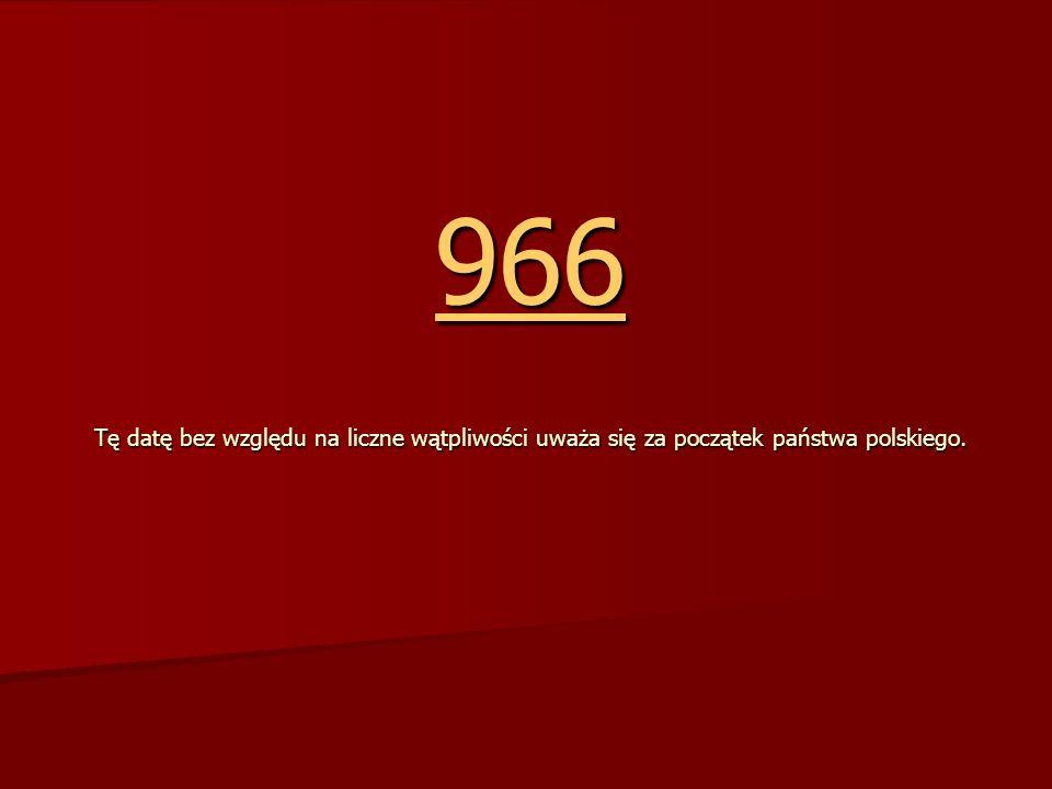 966 Tę datę bez względu na liczne wątpliwości uważa się za początek państwa polskiego.