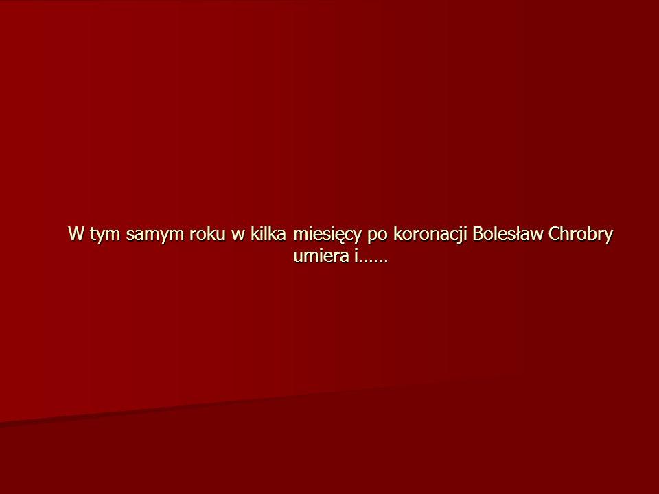W tym samym roku w kilka miesięcy po koronacji Bolesław Chrobry umiera i……