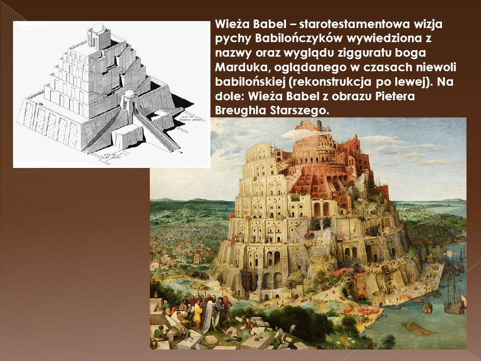 Wieża Babel – starotestamentowa wizja pychy Babilończyków wywiedziona z nazwy oraz wyglądu zigguratu boga Marduka, oglądanego w czasach niewoli babilońskiej (rekonstrukcja po lewej).