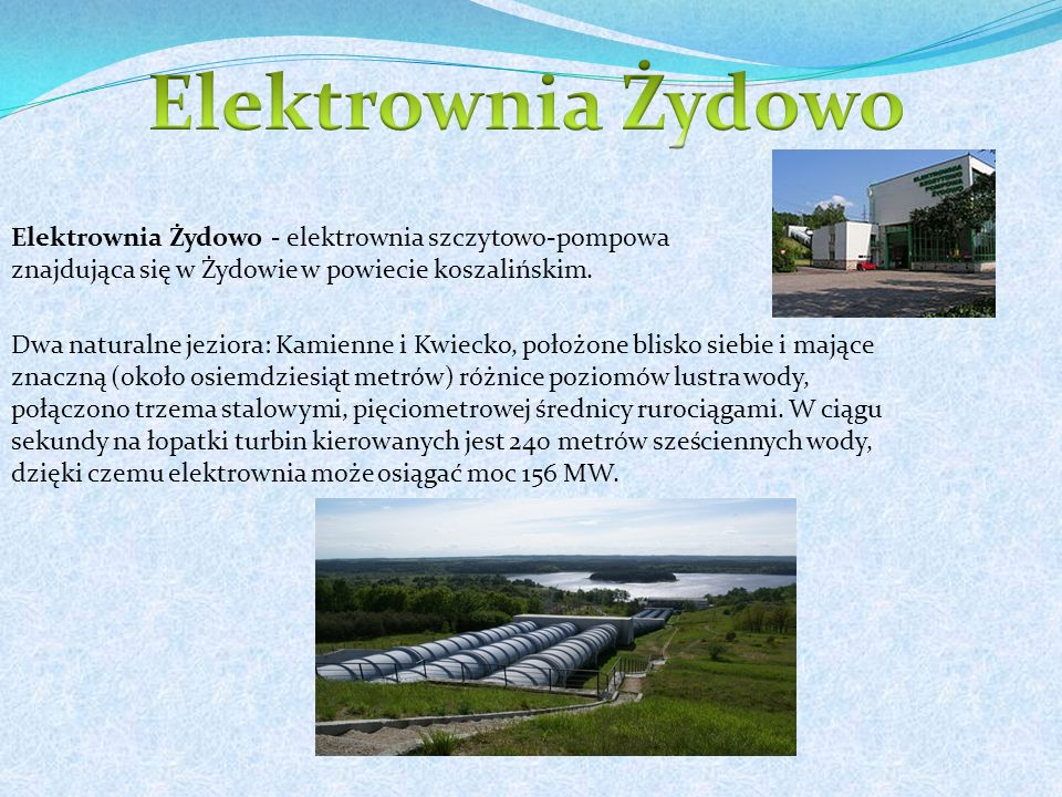 Elektrownia Żydowo Elektrownia Żydowo - elektrownia szczytowo-pompowa znajdująca się w Żydowie w powiecie koszalińskim.