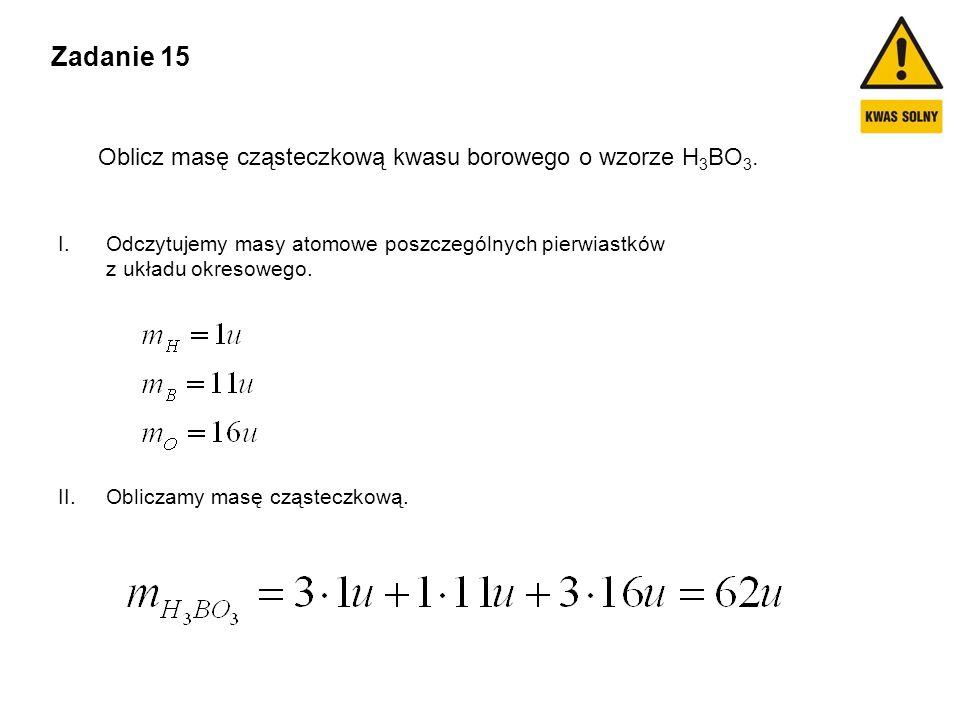 Zadanie 15 Oblicz masę cząsteczkową kwasu borowego o wzorze H3BO3.