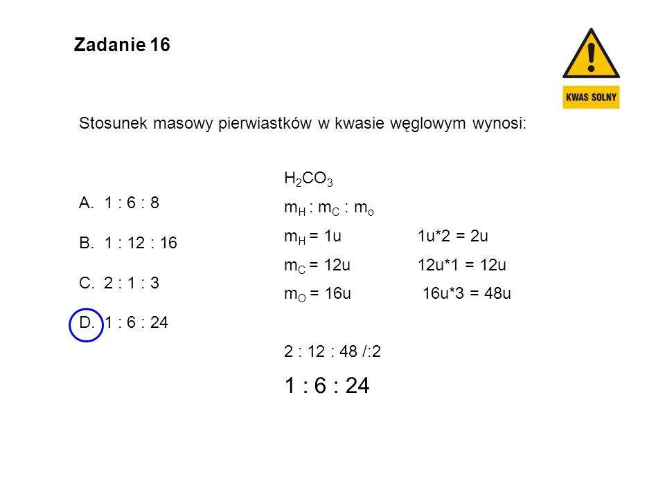 Zadanie 16 Stosunek masowy pierwiastków w kwasie węglowym wynosi: 1 : 6 : 8. 1 : 12 : 16. 2 : 1 : 3.