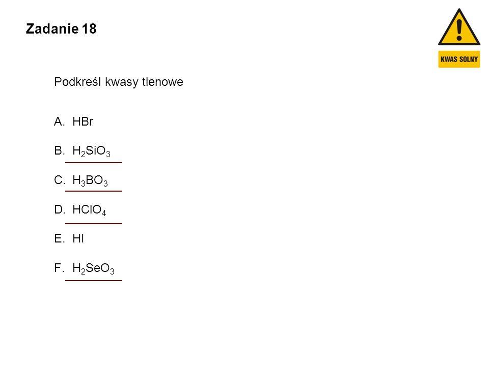 Zadanie 18 Podkreśl kwasy tlenowe HBr H2SiO3 H3BO3 HClO4 HI H2SeO3