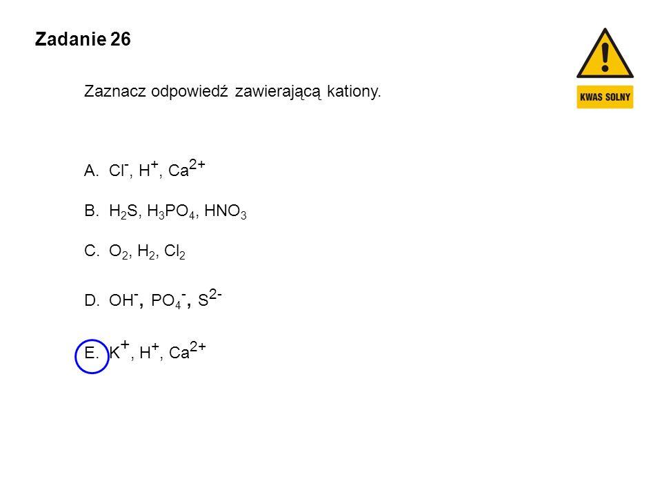 Zadanie 26 Zaznacz odpowiedź zawierającą kationy. Cl-, H+, Ca2+