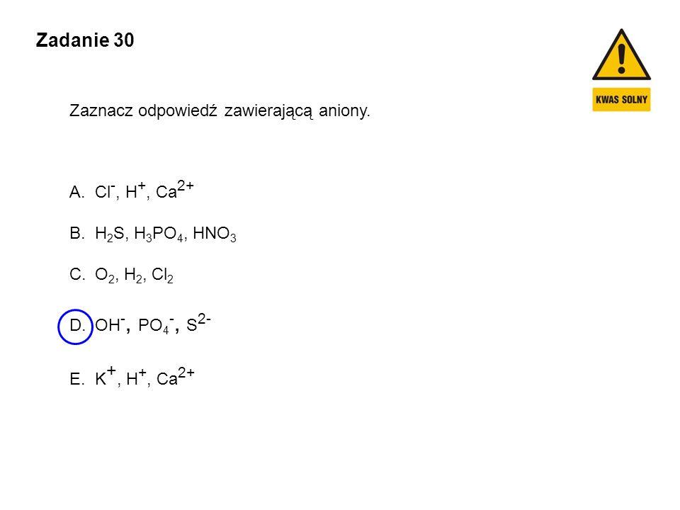 Zadanie 30 Zaznacz odpowiedź zawierającą aniony. Cl-, H+, Ca2+