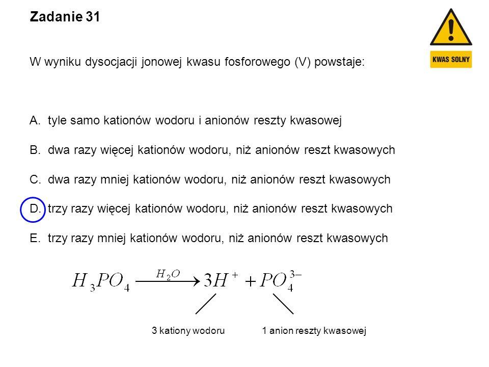 Zadanie 31 W wyniku dysocjacji jonowej kwasu fosforowego (V) powstaje: