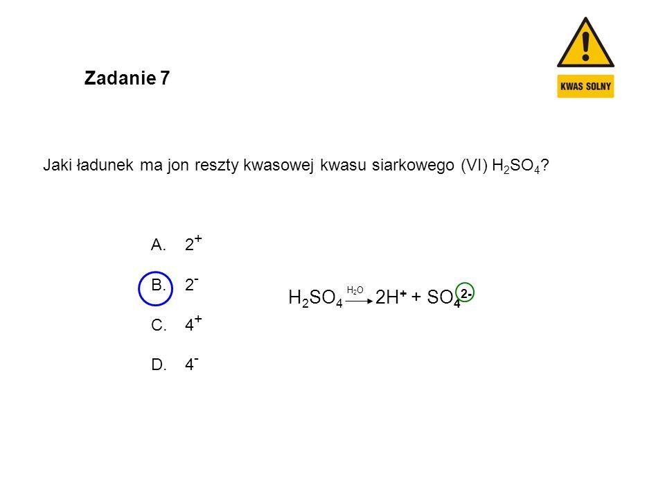 Zadanie 7 Jaki ładunek ma jon reszty kwasowej kwasu siarkowego (VI) H2SO4 2+ 2- 4+ 4- H2SO4 2H+ + SO42-