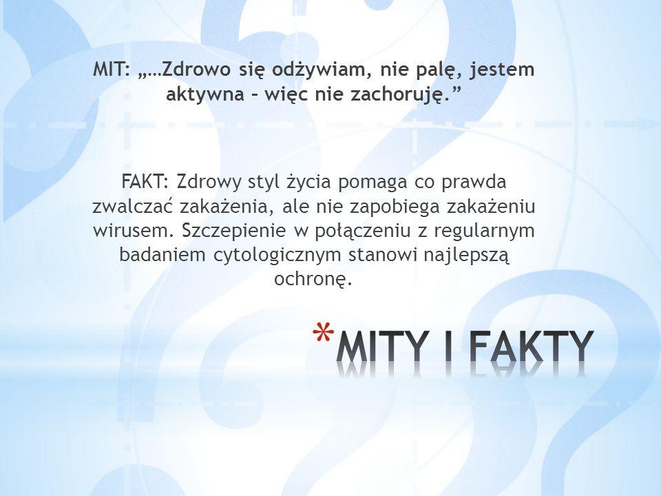 """MIT: """"…Zdrowo się odżywiam, nie palę, jestem aktywna – więc nie zachoruję. FAKT: Zdrowy styl życia pomaga co prawda zwalczać zakażenia, ale nie zapobiega zakażeniu wirusem. Szczepienie w połączeniu z regularnym badaniem cytologicznym stanowi najlepszą ochronę."""