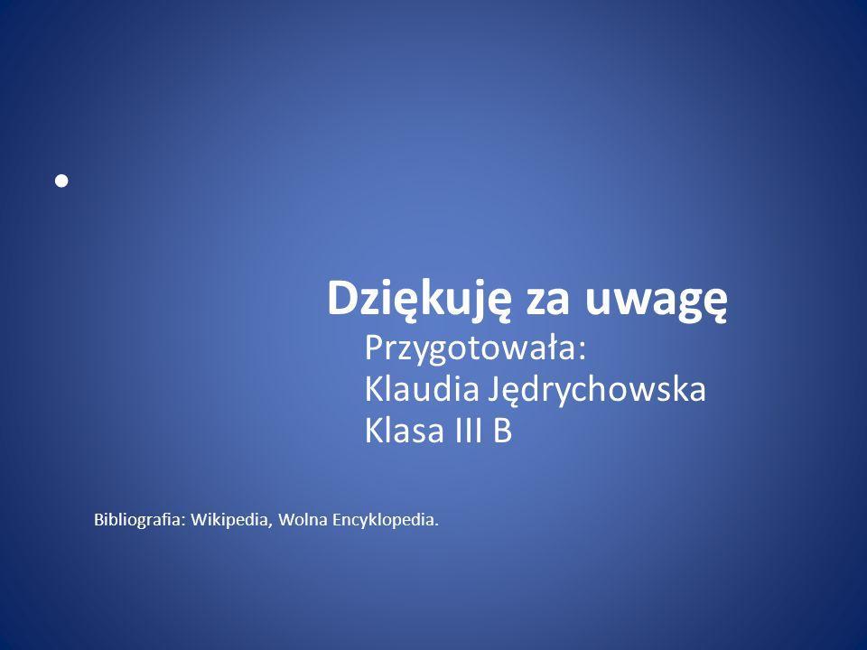 Dziękuję za uwagę Przygotowała: Klaudia Jędrychowska Klasa III B Bibliografia: Wikipedia, Wolna Encyklopedia.